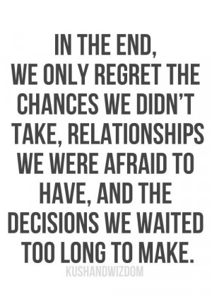 In the end, we only regret the chances we didn't take, relationships ...