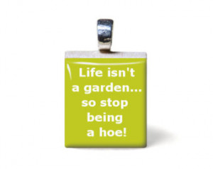 Life isn't a garden so stop being a hoe, sassy quote, funny saying ...