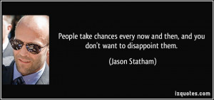 ... now and then, and you don't want to disappoint them. - Jason Statham
