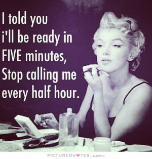 told you I'll be ready in FIVE minutes stop, calling me every half ...