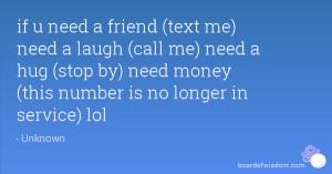 if u need a friend (text me) need a laugh (call me) need a hug (stop ...