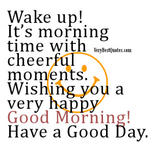 Wake up! It's morning time with cheerful moments. Wishing you a very ...