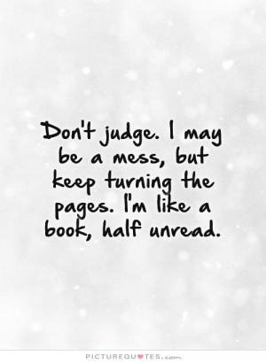 Don't judge. I may be a mess, but keep turning the pages. I'm like a ...