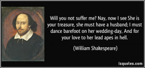 Will you not suffer me? Nay, now I see She is your treasure, she must ...