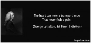 The heart can ne'er a transport knowThat never feels a pain. - George ...