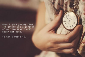 when I give you my time I am giving you a portion of my life