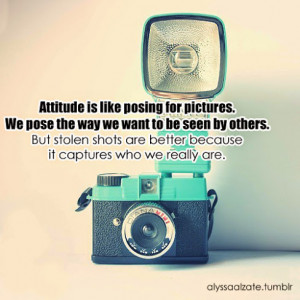Attitude is like posing for pictures. We pose the way we want to be ...
