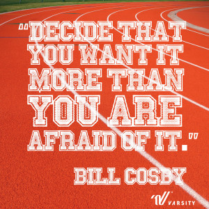 Decide that you want it more than you are afraid of it. – Bill Cosby