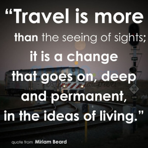 Travel is more than the seeing of sights, it is a change that goes on ...