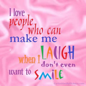 love people who can make me laugh when I don't even want to smile.