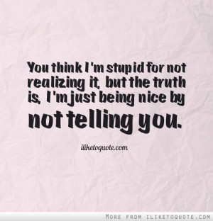stupid-for-not-realizing-it-but-the-truth-is-im-just-being-nice-by-not ...