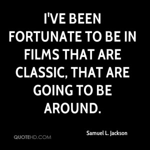 ve been fortunate to be in films that are classic, that are going to ...