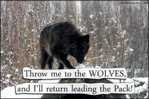 """Throw me to the WOLVES, and I'll return leading the Pack!"""""""