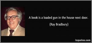 book is a loaded gun in the house next door. - Ray Bradbury