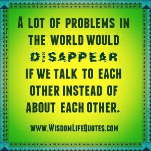 Talk to each other, instead of about each other