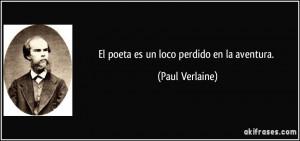 El poeta es un loco perdido en la aventura. (Paul Verlaine)