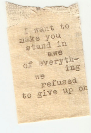 want to make you stand in awe of everything we refused to give up on ...