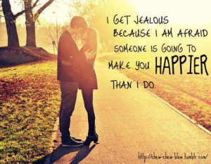 ... Because I Am Afraid Someone Is Going To Make You Happier Than I Do