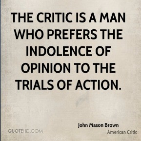 The critic is a man who prefers the indolence of opinion to the trials ...