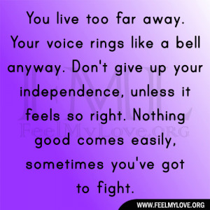 You live too far away. Your voice rings like a bell anyway. Don't ...