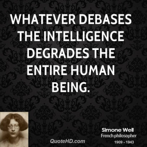 Whatever debases the intelligence degrades the entire human being.