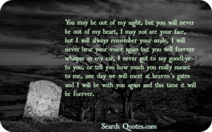 You are out of my sight, but you will never be out of my heart, I may ...