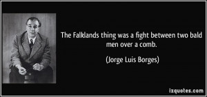 ... was a fight between two bald men over a comb. - Jorge Luis Borges