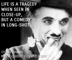 Comedy quotes - Life is a tragedy when seen in close-up, but a comedy ...