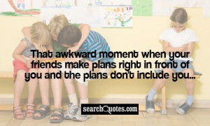 That awkward moment when your friends make plans right in front of you ...