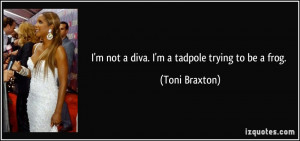 not a diva. I'm a tadpole trying to be a frog. - Toni Braxton