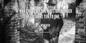 In war the heroes always outnumber the soldiers ten to one.""
