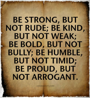 Be strong, but not rude; Be kind, but not weak; Be bold, but not bully ...