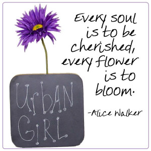Every soul is to be cherished, every flower is to bloom. -Alice Walker ...