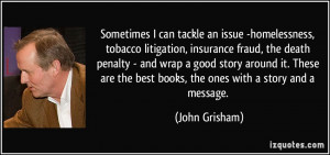 ... the best books, the ones with a story and a message. - John Grisham