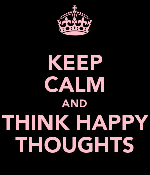 KEEP CALM AND THINK HAPPY THOUGHTS
