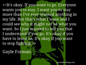 Gayle Forman - quote-It's okay. If you want to go. Everyone wants ...