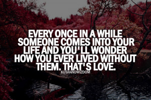 Every Once In a While Someone Comes Into Your Life And You'll Wonder ...