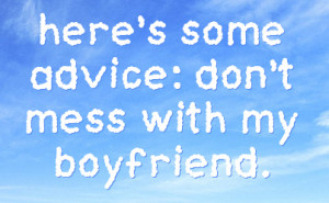 here's some advice: don't mess with my boyfriend.