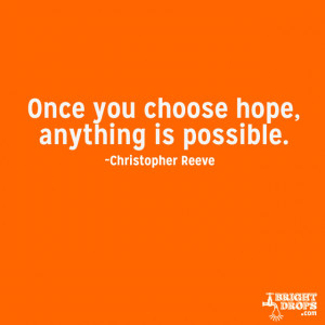 "Once you choose hope, anything's possible."" ~Christopher Reeve"