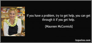 ... get help, you can get through it if you get help. - Maureen McCormick
