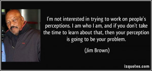 quote-i-m-not-interested-in-trying-to-work-on-people-s-perceptions-i ...