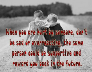 When you are hurt by someone, dont be sad or overreacting, the same ...
