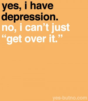 "Yes, I have depression. No I can't just ""get over it"""