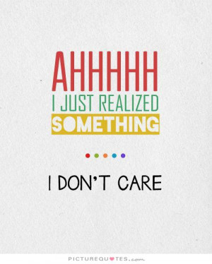 Ahhhhh, I just realized something. I Don't Care Picture Quote #1