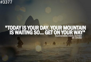 Motivational Quote: Today Is Your Day Your Mountain Is Waiting So Get ...
