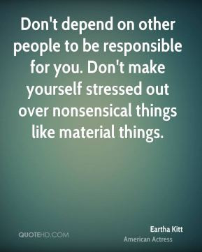 Don't depend on other people to be responsible for you. Don't make ...