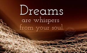 Soul Quote: Dreams are whispers from your soul. Dreams (3)