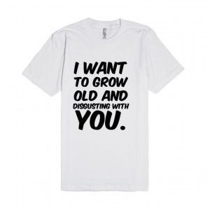 Description: I want to grow old and disgusting with you.