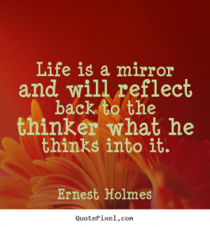 Life is a mirror and will reflect back to the thinker what he thinks ...