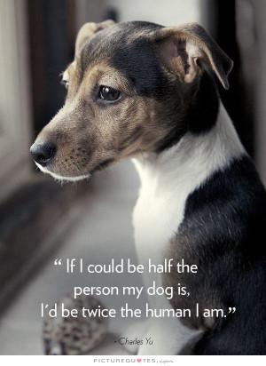 If I could be half the person my dog is, I'd be twice the human I am.